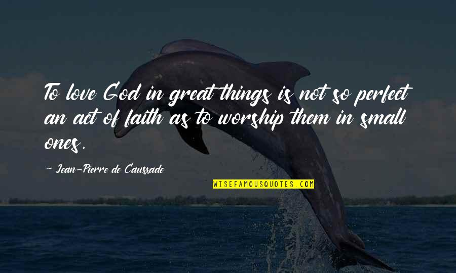 Love Is An Act Of Faith Quotes By Jean-Pierre De Caussade: To love God in great things is not