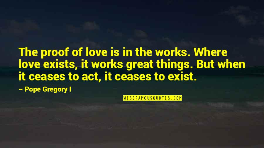 Love Is An Act Of Faith Quotes By Pope Gregory I: The proof of love is in the works.