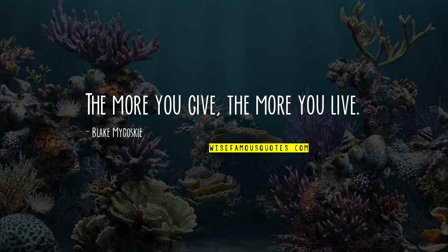 Love Is Generous Quotes By Blake Mycoskie: The more you give, the more you live.