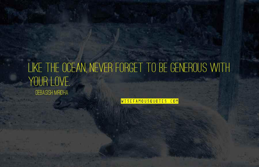 Love Is Generous Quotes By Debasish Mridha: Like the ocean, never forget to be generous