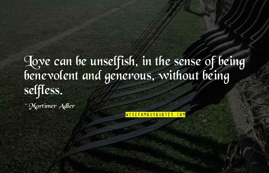 Love Is Generous Quotes By Mortimer Adler: Love can be unselfish, in the sense of