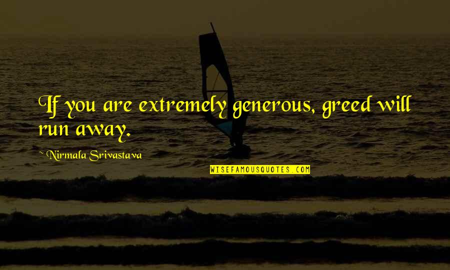 Love Is Generous Quotes By Nirmala Srivastava: If you are extremely generous, greed will run