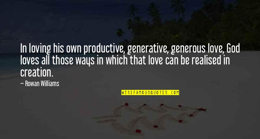 Love Is Generous Quotes By Rowan Williams: In loving his own productive, generative, generous love,