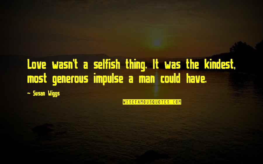 Love Is Generous Quotes By Susan Wiggs: Love wasn't a selfish thing. It was the