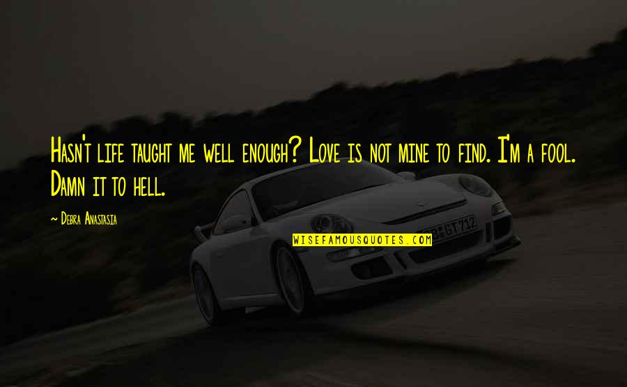Love Is Hell Quotes By Debra Anastasia: Hasn't life taught me well enough? Love is