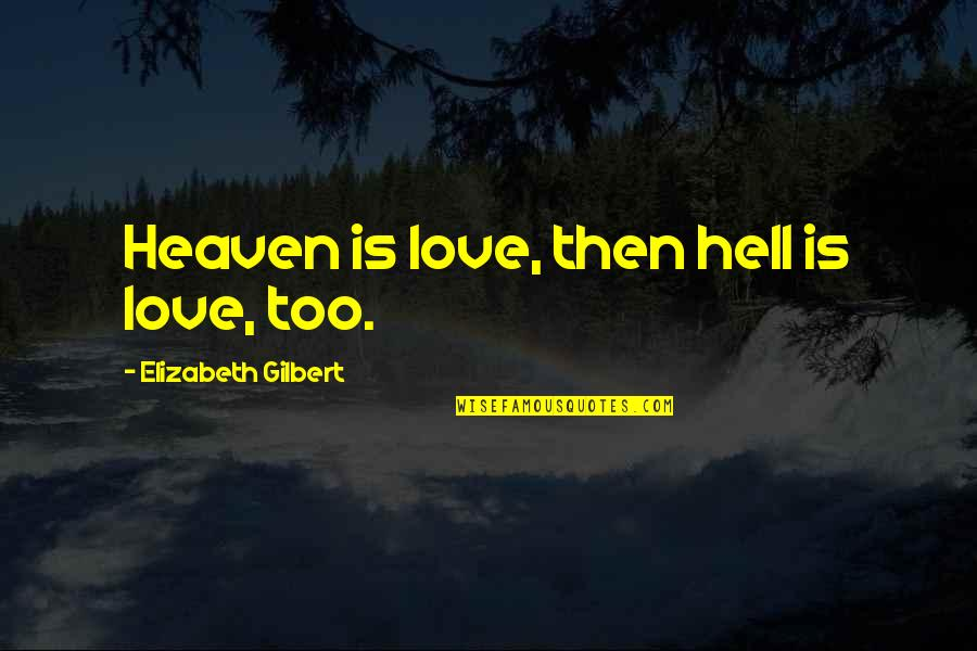 Love Is Hell Quotes By Elizabeth Gilbert: Heaven is love, then hell is love, too.