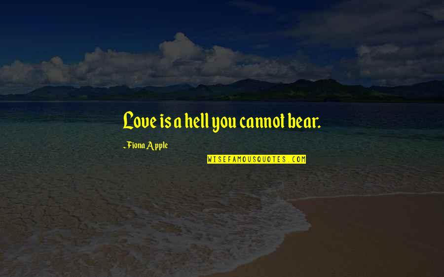 Love Is Hell Quotes By Fiona Apple: Love is a hell you cannot bear.