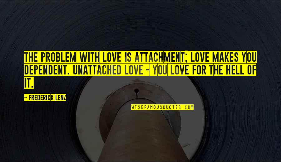 Love Is Hell Quotes By Frederick Lenz: The problem with love is attachment; love makes