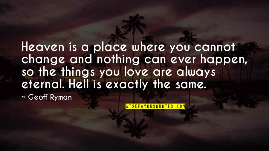 Love Is Hell Quotes By Geoff Ryman: Heaven is a place where you cannot change