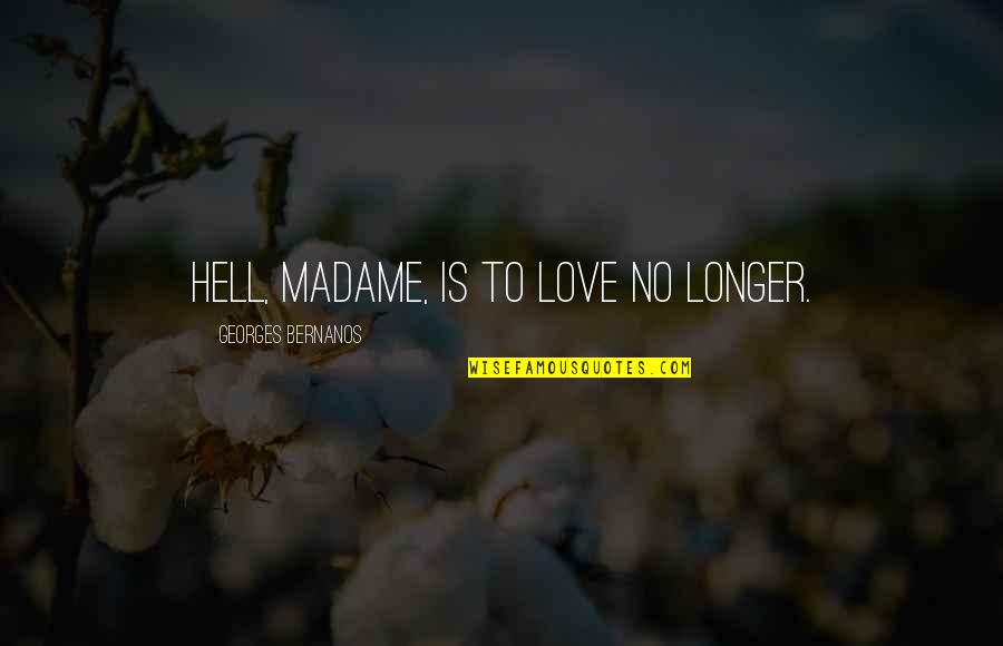 Love Is Hell Quotes By Georges Bernanos: Hell, madame, is to love no longer.