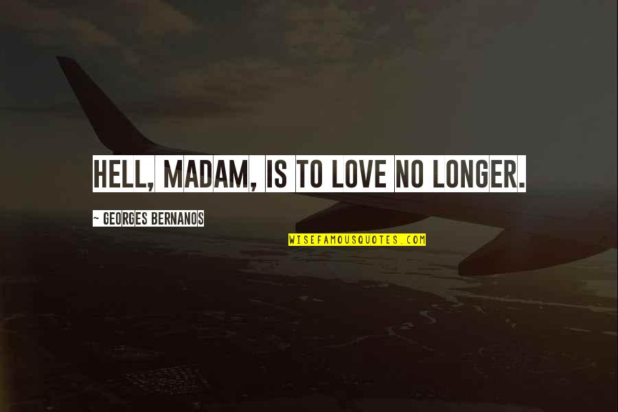 Love Is Hell Quotes By Georges Bernanos: Hell, madam, is to love no longer.