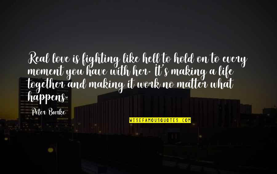 Love Is Hell Quotes By Peter Burke: Real love is fighting like hell to hold