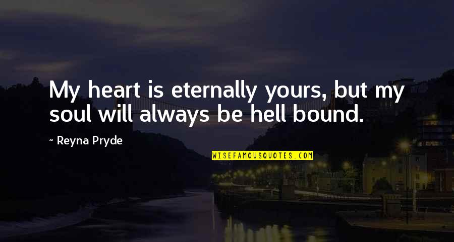 Love Is Hell Quotes By Reyna Pryde: My heart is eternally yours, but my soul
