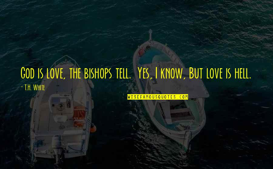 Love Is Hell Quotes By T.H. White: God is love, the bishops tell. Yes, I