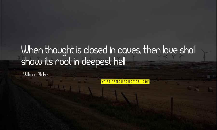 Love Is Hell Quotes By William Blake: When thought is closed in caves, then love