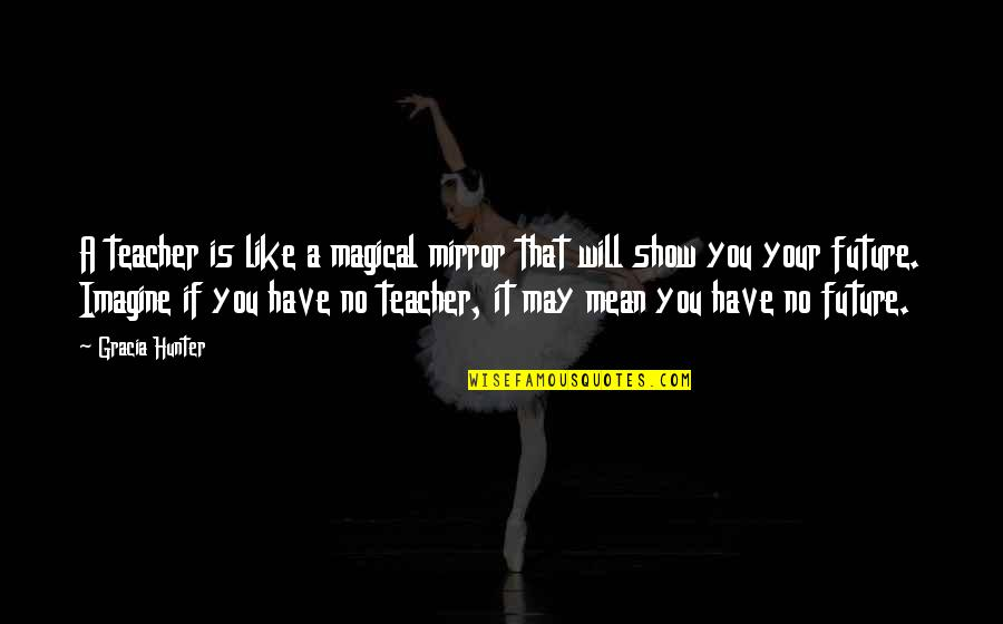 Love Is Like A Mirror Quotes By Gracia Hunter: A teacher is like a magical mirror that