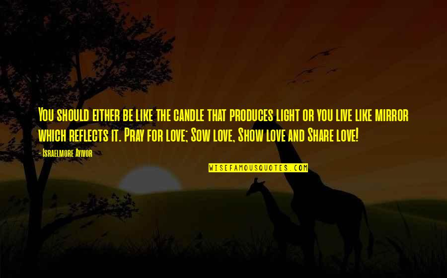 Love Is Like A Mirror Quotes By Israelmore Ayivor: You should either be like the candle that