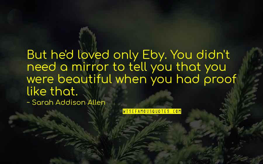 Love Is Like A Mirror Quotes By Sarah Addison Allen: But he'd loved only Eby. You didn't need