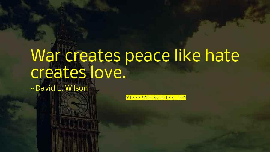 Love Is Like A War Quotes By David L. Wilson: War creates peace like hate creates love.