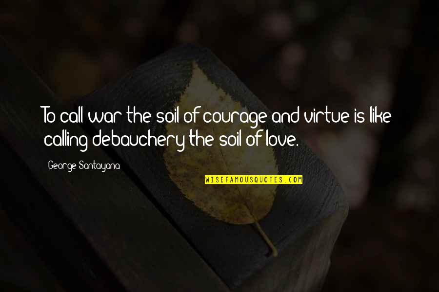 Love Is Like A War Quotes By George Santayana: To call war the soil of courage and