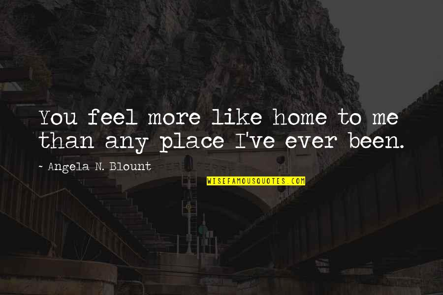 Love Is Like Home Quotes By Angela N. Blount: You feel more like home to me than