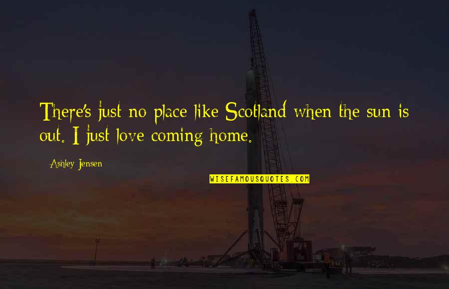 Love Is Like Home Quotes By Ashley Jensen: There's just no place like Scotland when the