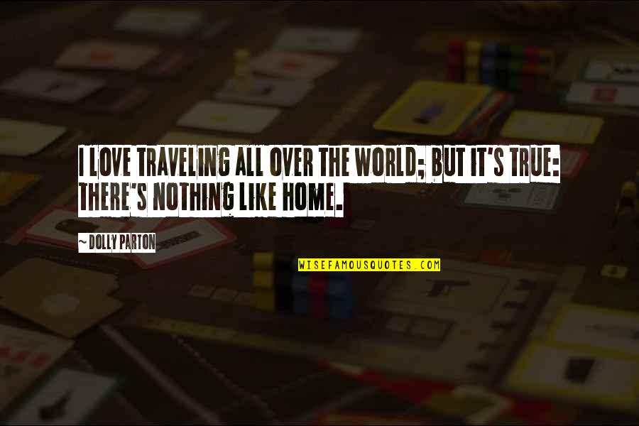Love Is Like Home Quotes By Dolly Parton: I love traveling all over the world; but