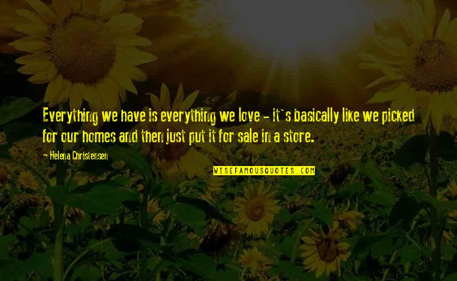 Love Is Like Home Quotes By Helena Christensen: Everything we have is everything we love -