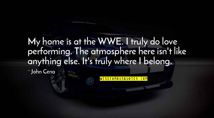 Love Is Like Home Quotes By John Cena: My home is at the WWE. I truly