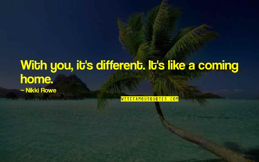 Love Is Like Home Quotes By Nikki Rowe: With you, it's different. It's like a coming