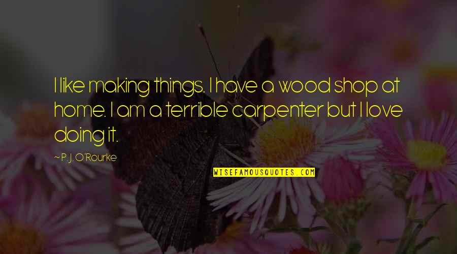 Love Is Like Home Quotes By P. J. O'Rourke: I like making things. I have a wood
