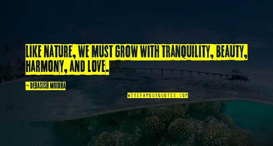 Love Is Like Nature Quotes By Debasish Mridha: Like nature, we must grow with tranquility, beauty,