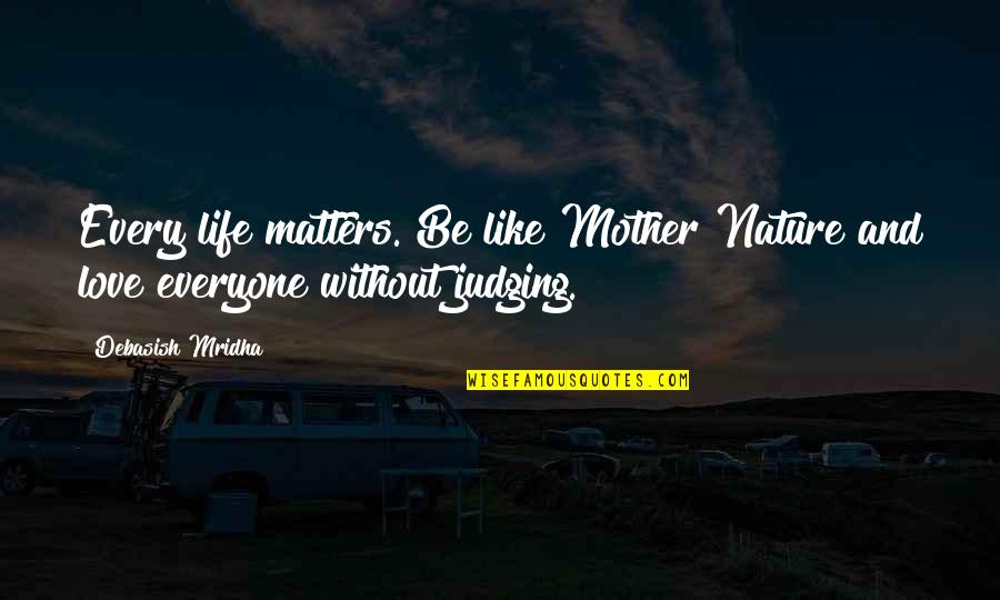 Love Is Like Nature Quotes By Debasish Mridha: Every life matters. Be like Mother Nature and
