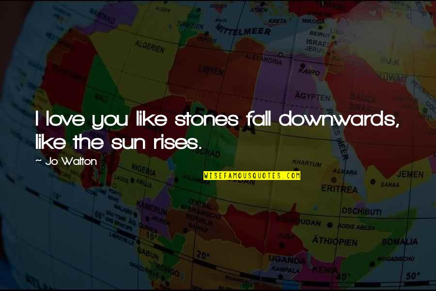 Love Is Like Nature Quotes By Jo Walton: I love you like stones fall downwards, like