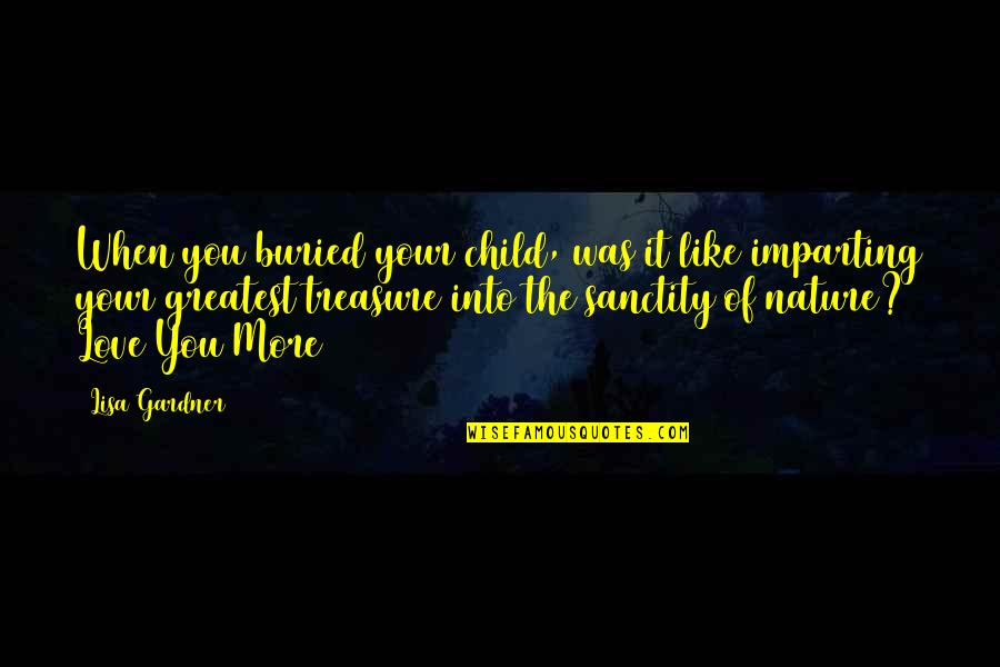 Love Is Like Nature Quotes By Lisa Gardner: When you buried your child, was it like