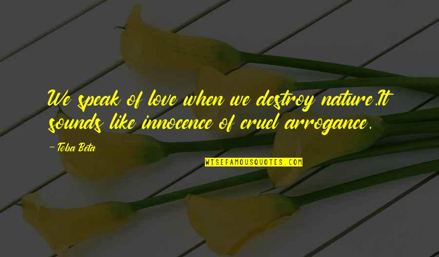 Love Is Like Nature Quotes By Toba Beta: We speak of love when we destroy nature.It