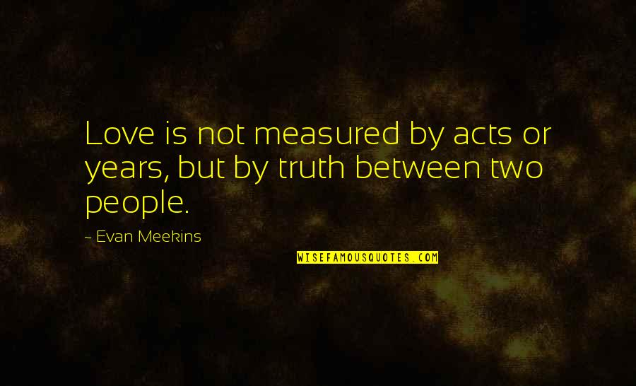 Love Is Measured Quotes By Evan Meekins: Love is not measured by acts or years,
