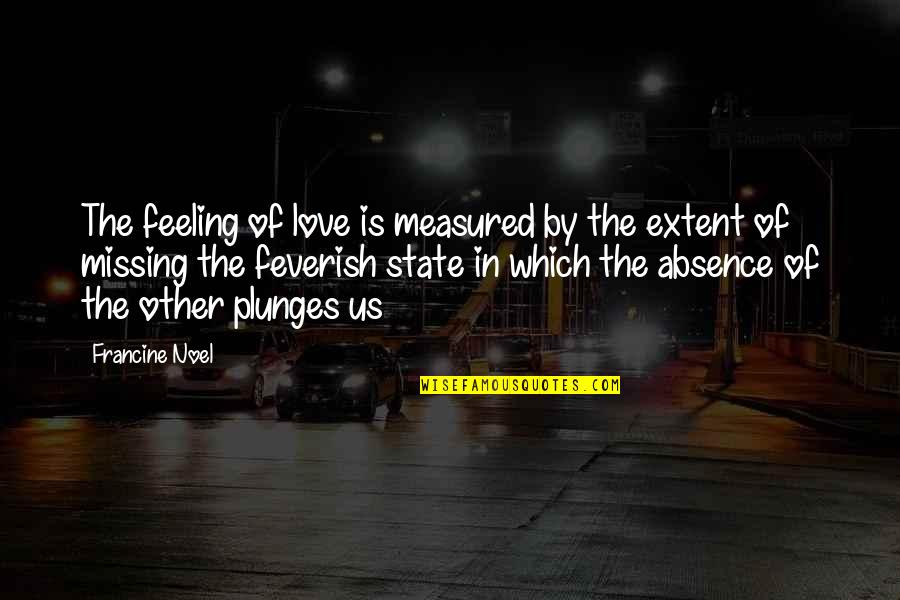 Love Is Measured Quotes By Francine Noel: The feeling of love is measured by the
