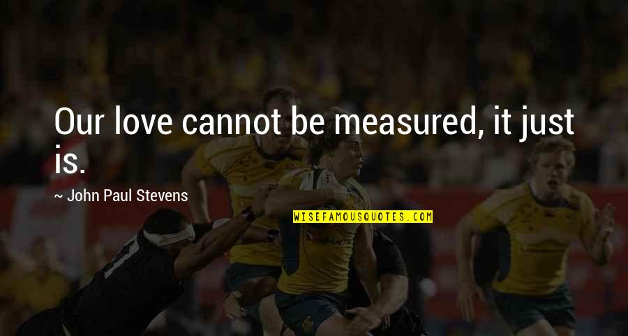 Love Is Measured Quotes By John Paul Stevens: Our love cannot be measured, it just is.