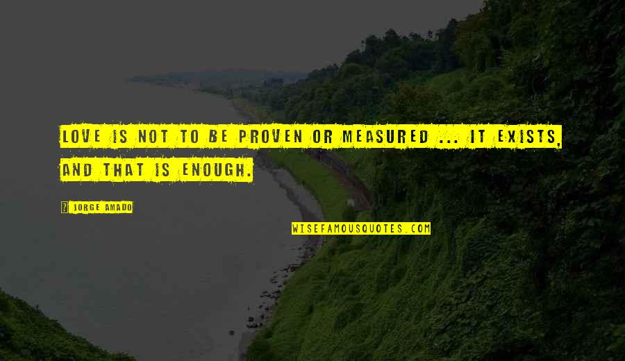 Love Is Measured Quotes By Jorge Amado: Love is not to be proven or measured