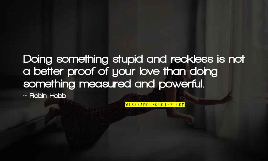 Love Is Measured Quotes By Robin Hobb: Doing something stupid and reckless is not a