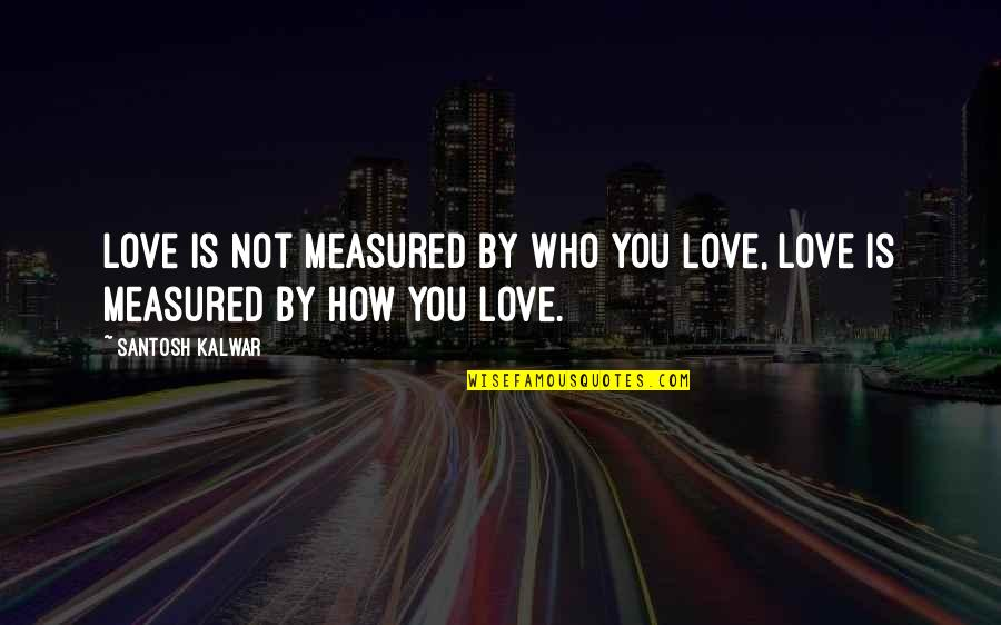 Love Is Measured Quotes By Santosh Kalwar: Love is not measured by WHO you love,