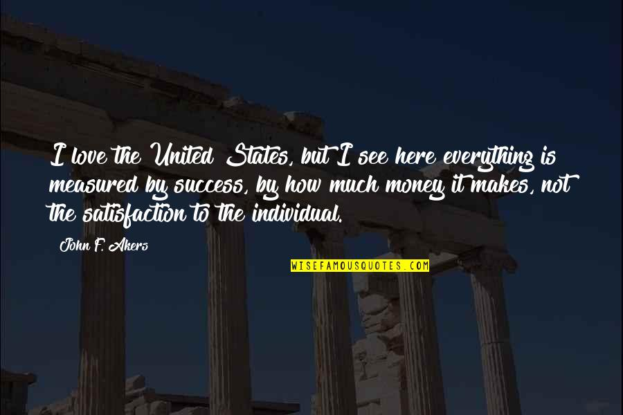 Love Is Not Measured By Money Quotes By John F. Akers: I love the United States, but I see