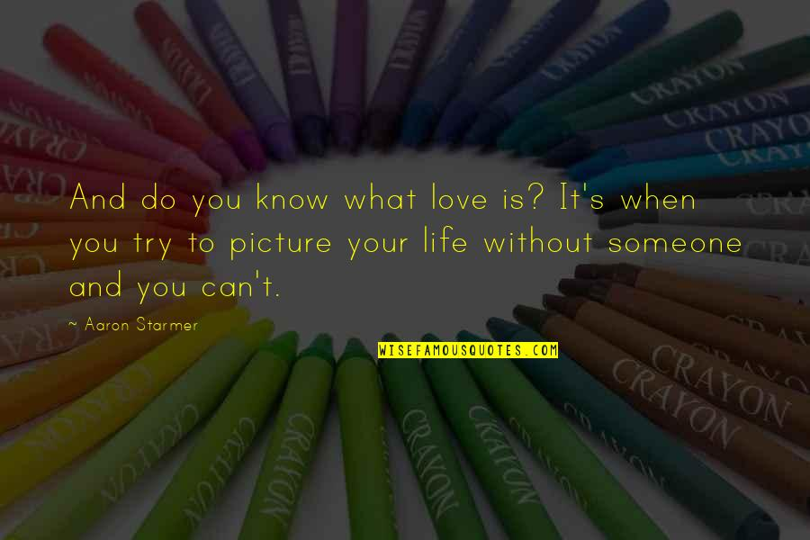 Love Is When You Quotes By Aaron Starmer: And do you know what love is? It's