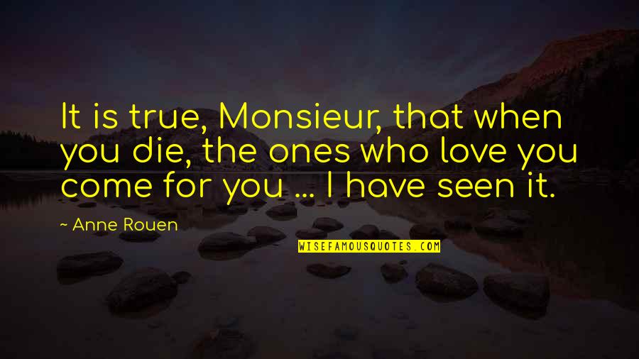 Love Is When You Quotes By Anne Rouen: It is true, Monsieur, that when you die,