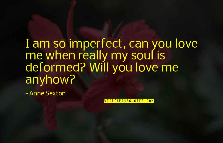 Love Is When You Quotes By Anne Sexton: I am so imperfect, can you love me