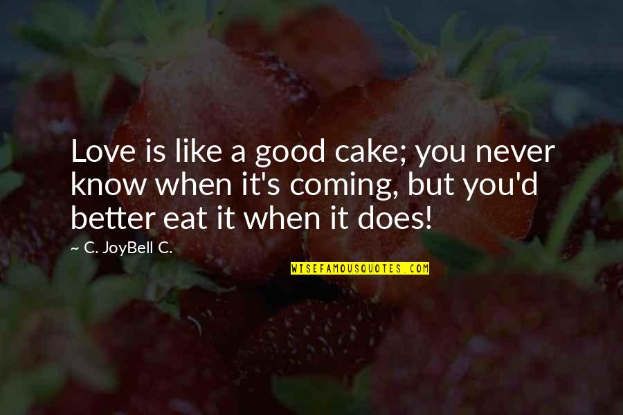 Love Is When You Quotes By C. JoyBell C.: Love is like a good cake; you never