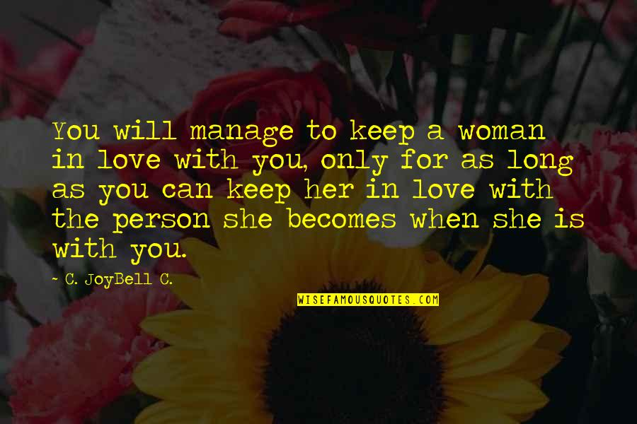 Love Is When You Quotes By C. JoyBell C.: You will manage to keep a woman in