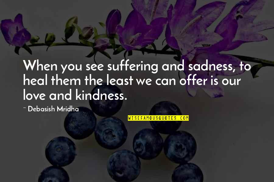 Love Is When You Quotes By Debasish Mridha: When you see suffering and sadness, to heal