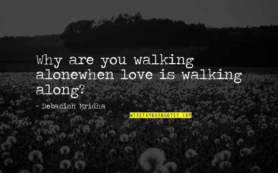 Love Is When You Quotes By Debasish Mridha: Why are you walking alonewhen love is walking